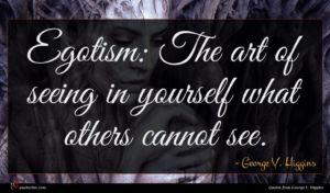George V. Higgins quote : Egotism The art of ...