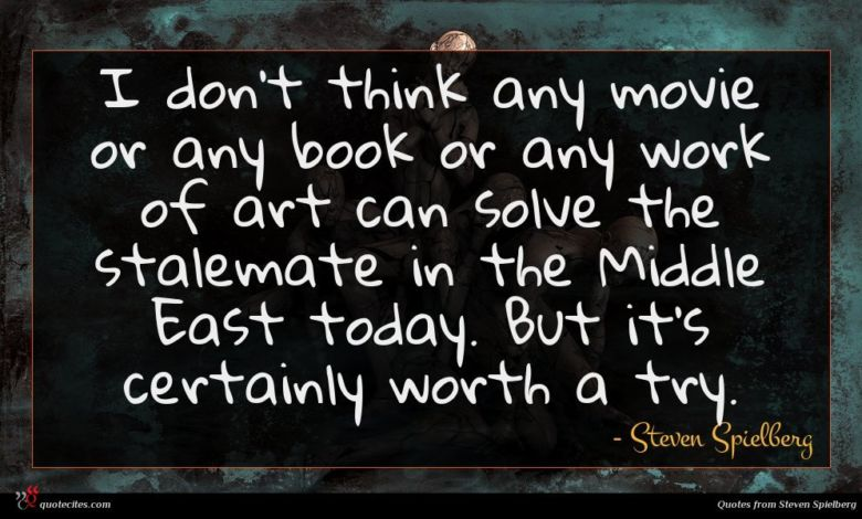I don't think any movie or any book or any work of art can solve the stalemate in the Middle East today. But it's certainly worth a try.