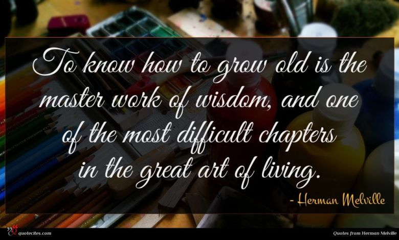 To know how to grow old is the master work of wisdom, and one of the most difficult chapters in the great art of living.