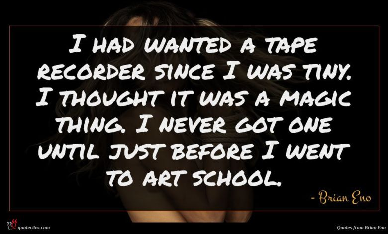 I had wanted a tape recorder since I was tiny. I thought it was a magic thing. I never got one until just before I went to art school.