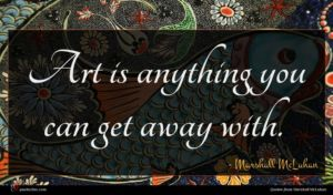 Marshall McLuhan quote : Art is anything you ...