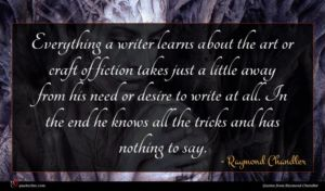 Raymond Chandler quote : Everything a writer learns ...