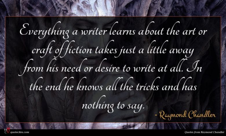 Everything a writer learns about the art or craft of fiction takes just a little away from his need or desire to write at all. In the end he knows all the tricks and has nothing to say.