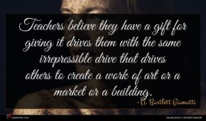A. Bartlett Giamatti quote : Teachers believe they have ...