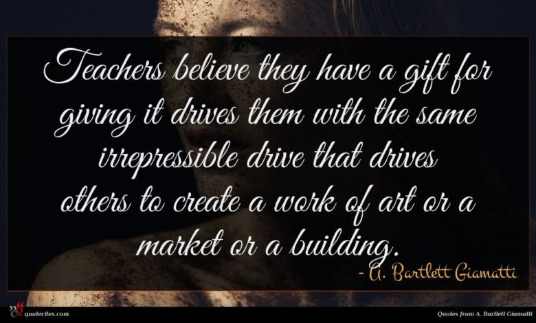 Teachers believe they have a gift for giving it drives them with the same irrepressible drive that drives others to create a work of art or a market or a building.