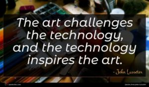 John Lasseter quote : The art challenges the ...