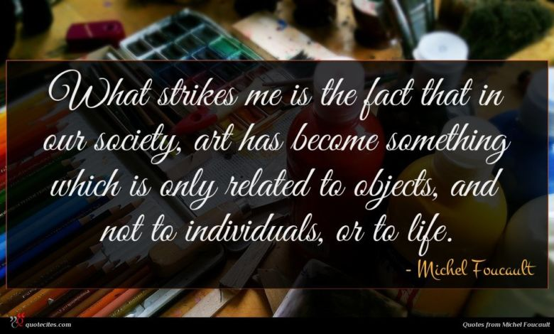What strikes me is the fact that in our society, art has become something which is only related to objects, and not to individuals, or to life.