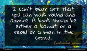 David Herbert Lawrence quote : I can't bear art ...