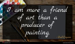 Paul Cezanne quote : I am more a ...