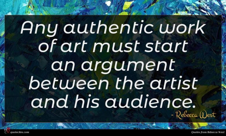 Any authentic work of art must start an argument between the artist and his audience.