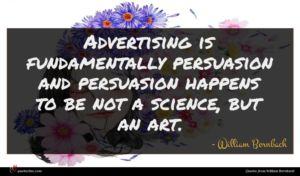 William Bernbach quote : Advertising is fundamentally persuasion ...