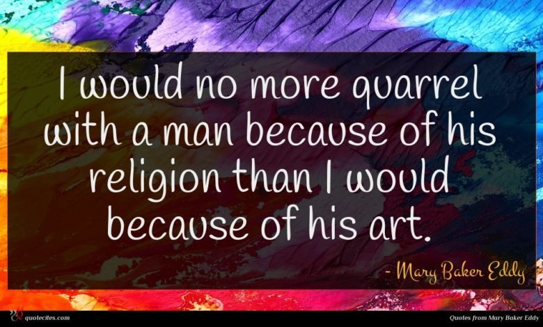 I would no more quarrel with a man because of his religion than I would because of his art.