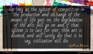 William Morris quote : So long as the ...