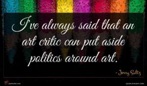 Jerry Saltz quote : I've always said that ...