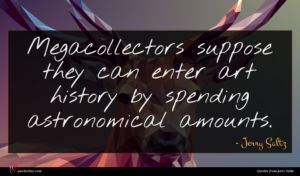 Jerry Saltz quote : Megacollectors suppose they can ...