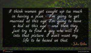 Julia Stiles quote : I think women get ...