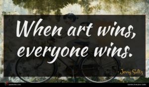 Jerry Saltz quote : When art wins everyone ...