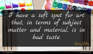 Jerry Saltz quote : I have a soft ...