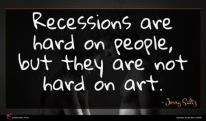 Jerry Saltz quote : Recessions are hard on ...