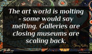 Jerry Saltz quote : The art world is ...