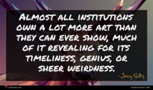 Jerry Saltz quote : Almost all institutions own ...