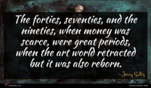 Jerry Saltz quote : The forties seventies and ...