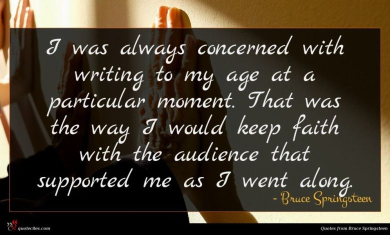 I was always concerned with writing to my age at a particular moment. That was the way I would keep faith with the audience that supported me as I went along.