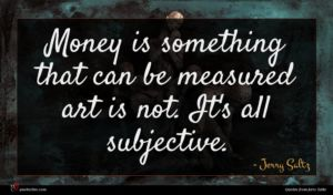 Jerry Saltz quote : Money is something that ...