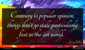 Jerry Saltz quote : Contrary to popular opinion ...