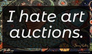 Jerry Saltz quote : I hate art auctions ...