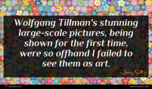 Jerry Saltz quote : Wolfgang Tillman's stunning large-scale ...