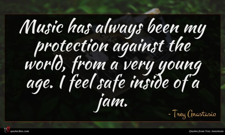 Music has always been my protection against the world, from a very young age. I feel safe inside of a jam.