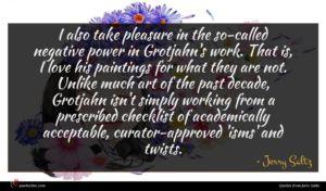 Jerry Saltz quote : I also take pleasure ...