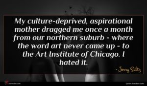 Jerry Saltz quote : My culture-deprived aspirational mother ...