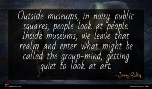 Jerry Saltz quote : Outside museums in noisy ...