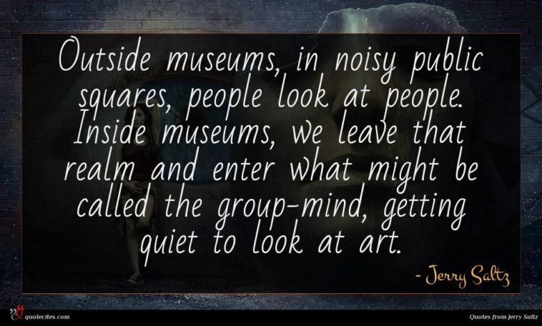Photo of Jerry Saltz quote : Outside museums in noisy …