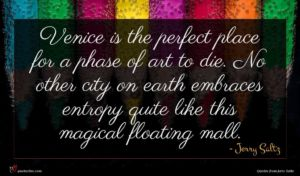 Jerry Saltz quote : Venice is the perfect ...