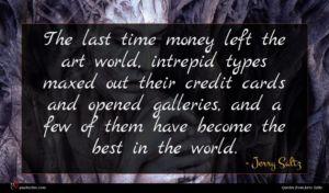 Jerry Saltz quote : The last time money ...