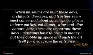 Jerry Saltz quote : When museums are built ...