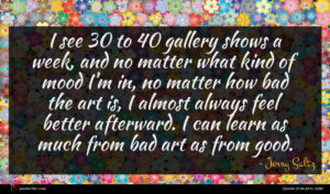 Jerry Saltz quote : I see to gallery ...