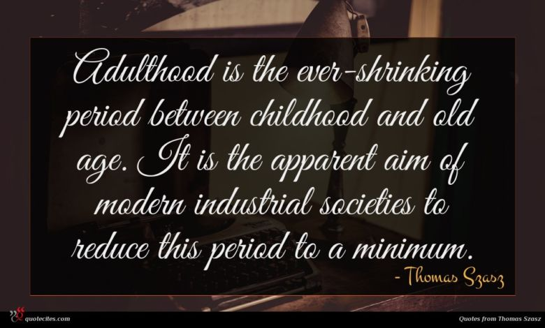 Adulthood is the ever-shrinking period between childhood and old age. It is the apparent aim of modern industrial societies to reduce this period to a minimum.