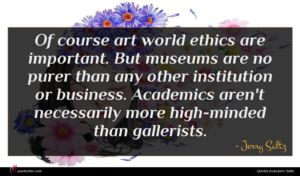Jerry Saltz quote : Of course art world ...
