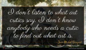 Jean-Michel Basquiat quote : I don't listen to ...