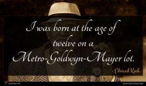 Edward Koch quote : I was born at ...