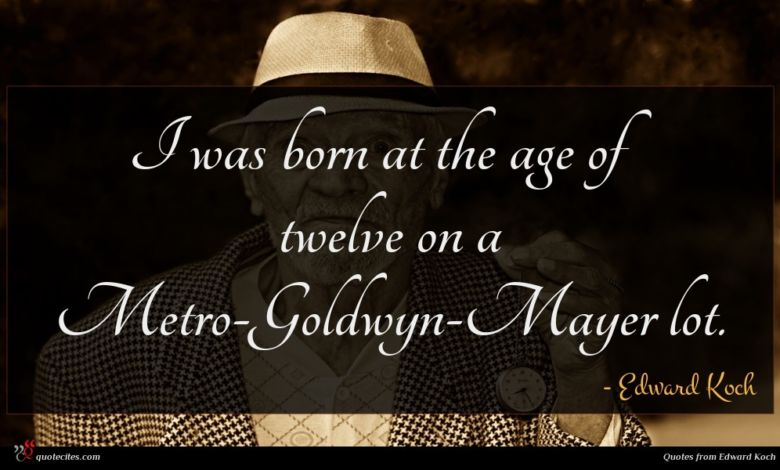 I was born at the age of twelve on a Metro-Goldwyn-Mayer lot.