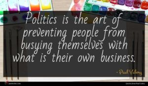 Paul Valery quote : Politics is the art ...