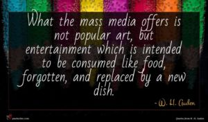 W. H. Auden quote : What the mass media ...