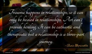 Alanis Morissette quote : Trauma happens in relationships ...