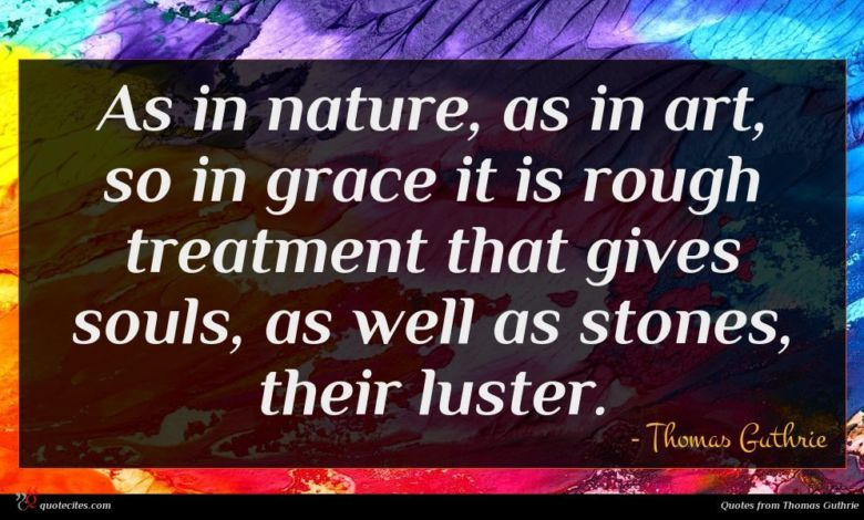 As in nature, as in art, so in grace it is rough treatment that gives souls, as well as stones, their luster.