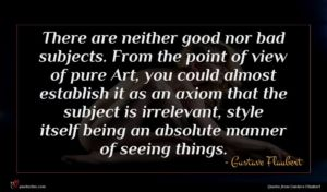 Gustave Flaubert quote : There are neither good ...